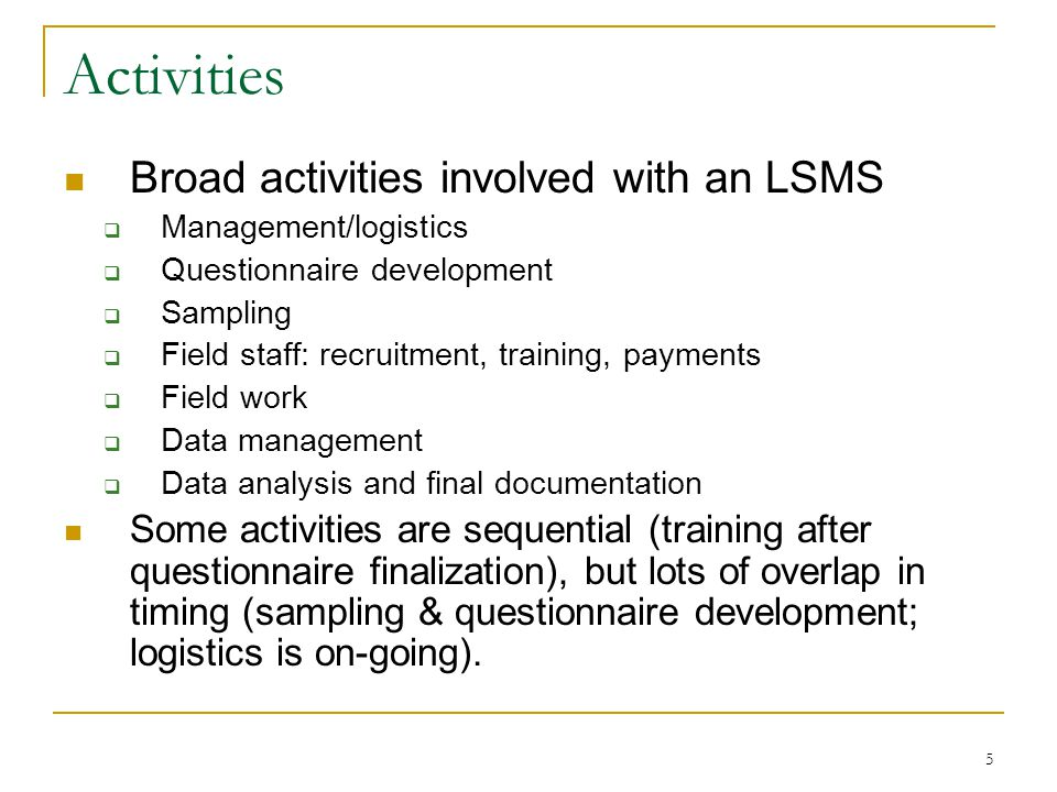 5 Activities Broad activities involved with an LSMS  Management/logistics  Questionnaire development  Sampling  Field staff: recruitment, training, payments  Field work  Data management  Data analysis and final documentation Some activities are sequential (training after questionnaire finalization), but lots of overlap in timing (sampling & questionnaire development; logistics is on-going).