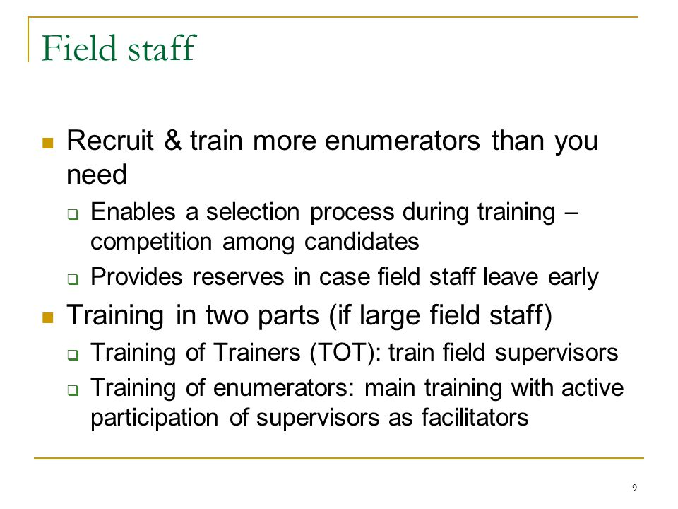 9 Field staff Recruit & train more enumerators than you need  Enables a selection process during training – competition among candidates  Provides reserves in case field staff leave early Training in two parts (if large field staff)  Training of Trainers (TOT): train field supervisors  Training of enumerators: main training with active participation of supervisors as facilitators
