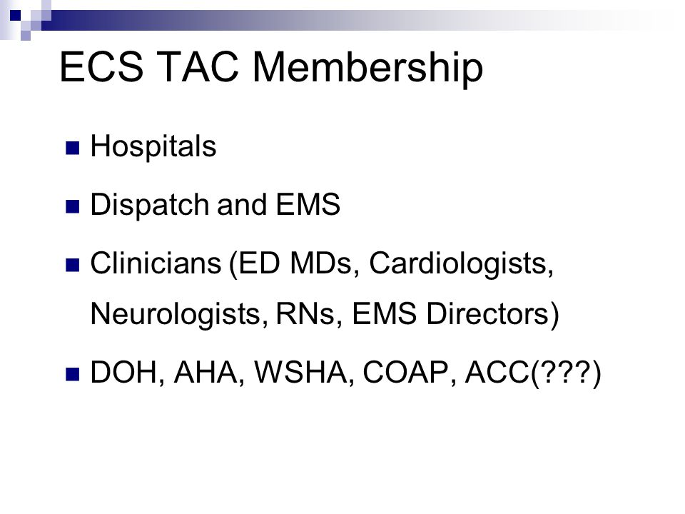 ECS TAC Membership Hospitals Dispatch and EMS Clinicians (ED MDs, Cardiologists, Neurologists, RNs, EMS Directors) DOH, AHA, WSHA, COAP, ACC(???)