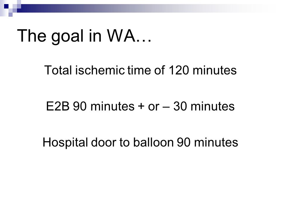 The goal in WA… Total ischemic time of 120 minutes E2B 90 minutes + or – 30 minutes Hospital door to balloon 90 minutes