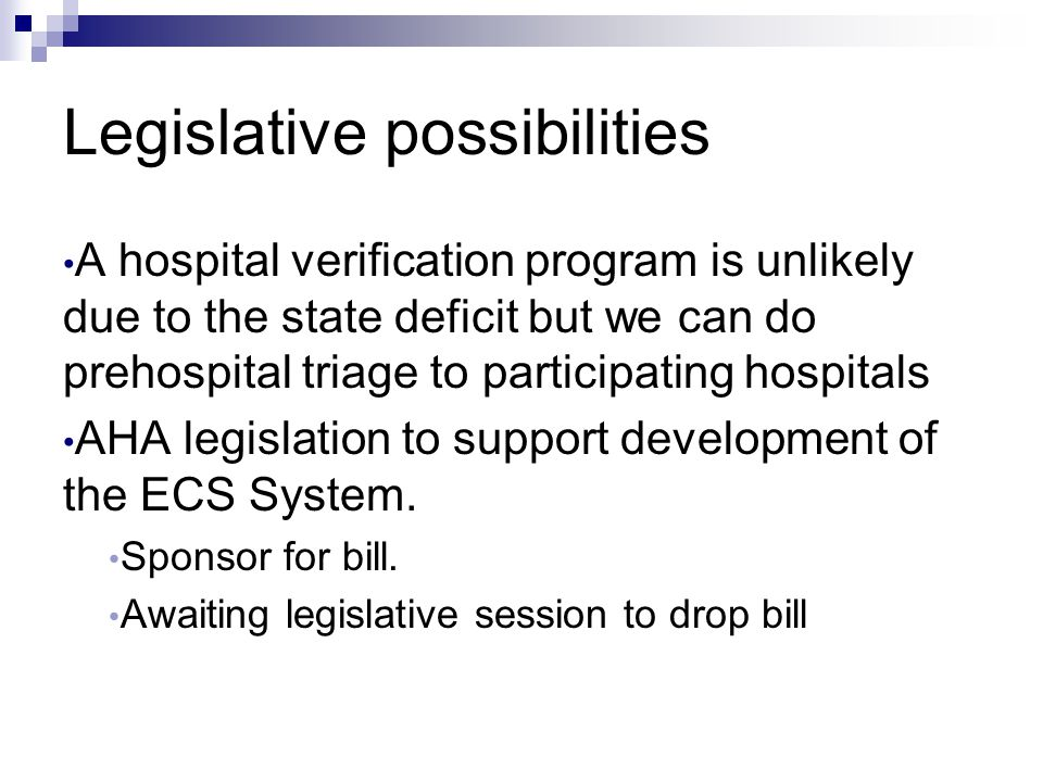Legislative possibilities A hospital verification program is unlikely due to the state deficit but we can do prehospital triage to participating hospi