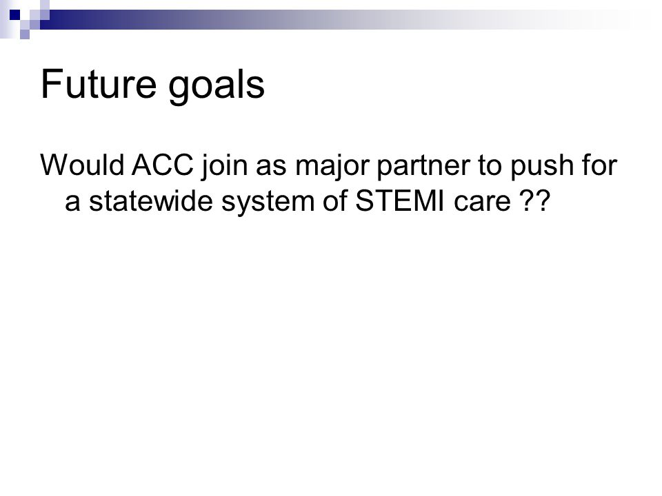 Future goals Would ACC join as major partner to push for a statewide system of STEMI care ??