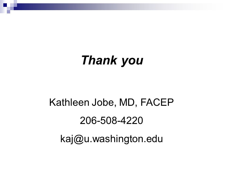 Thank you Kathleen Jobe, MD, FACEP 206-508-4220 kaj@u.washington.edu