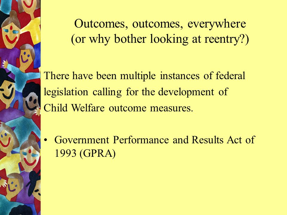 Outcomes, outcomes, everywhere (or why bother looking at reentry?) There have been multiple instances of federal legislation calling for the development of Child Welfare outcome measures.