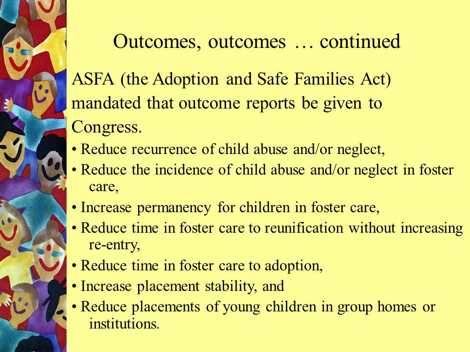 ASFA (the Adoption and Safe Families Act) mandated that outcome reports be given to Congress.