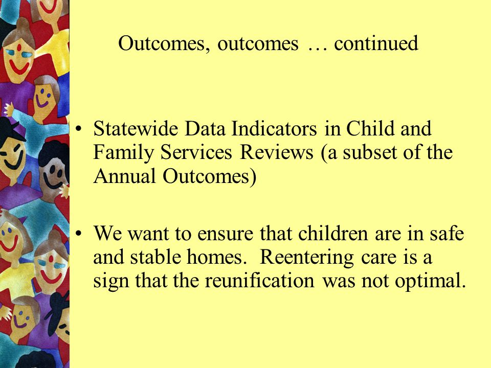Statewide Data Indicators in Child and Family Services Reviews (a subset of the Annual Outcomes) We want to ensure that children are in safe and stable homes.