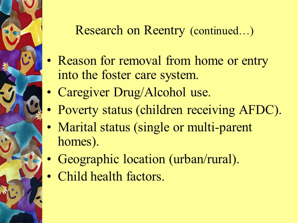 Research on Reentry (continued…) Reason for removal from home or entry into the foster care system.