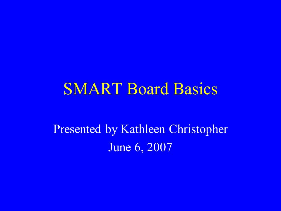 SMART Board Basics Presented by Kathleen Christopher June 6, 2007