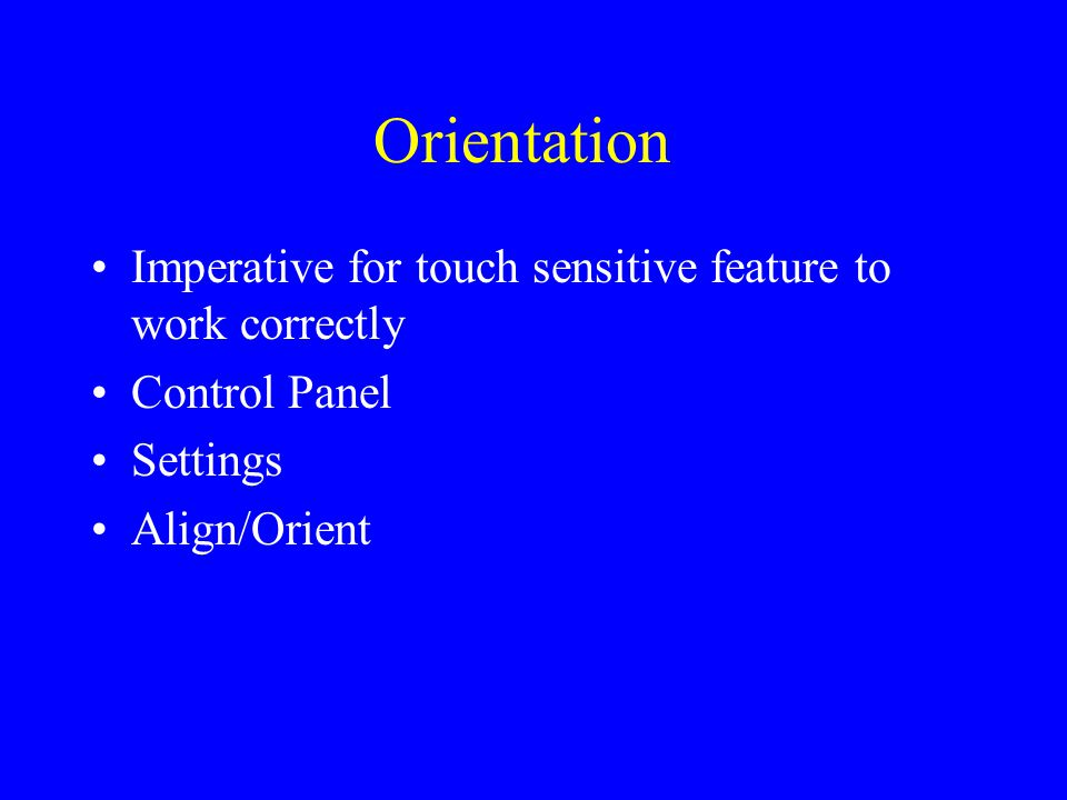 Orientation Imperative for touch sensitive feature to work correctly Control Panel Settings Align/Orient