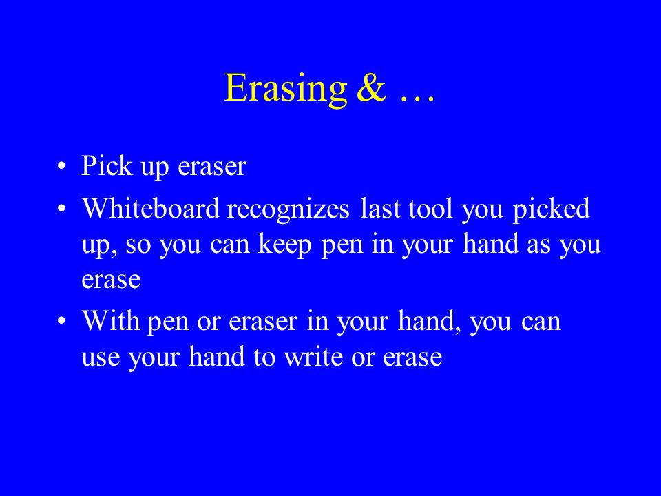 Erasing& … Pick up eraser Whiteboard recognizes last tool you picked up, so you can keep pen in your hand as you erase With pen or eraser in your hand