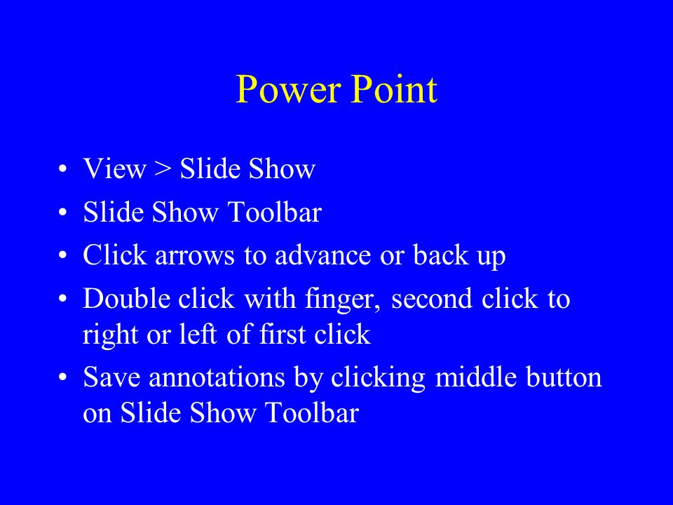 Power Point View > Slide Show Slide Show Toolbar Click arrows to advance or back up Double click with finger, second click to right or left of first c