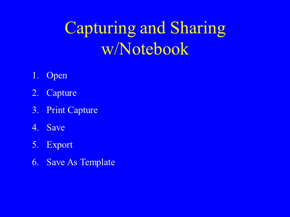 Capturing and Sharing w/Notebook 1.Open 2.Capture 3.Print Capture 4.Save 5.Export 6.Save As Template