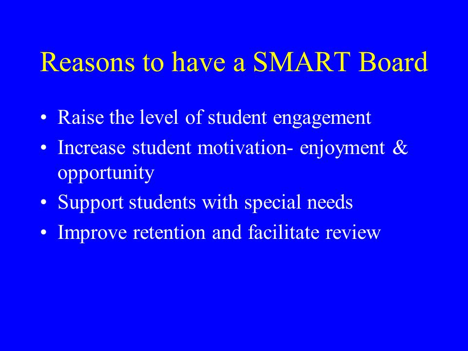 Things You Can Do with a SMART Board Create activities using text, sound, video and Internet links Present using text, sound, video and Internet links Write notes and highlight points on displayed documents, diagrams and Web pages Show video, DVD, CD-ROMS or TV Print, save, e-mail and post presentations to a website