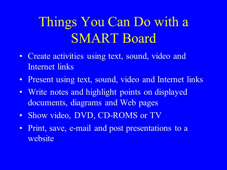 Things You Can Do with a SMART Board Create activities using text, sound, video and Internet links Present using text, sound, video and Internet links