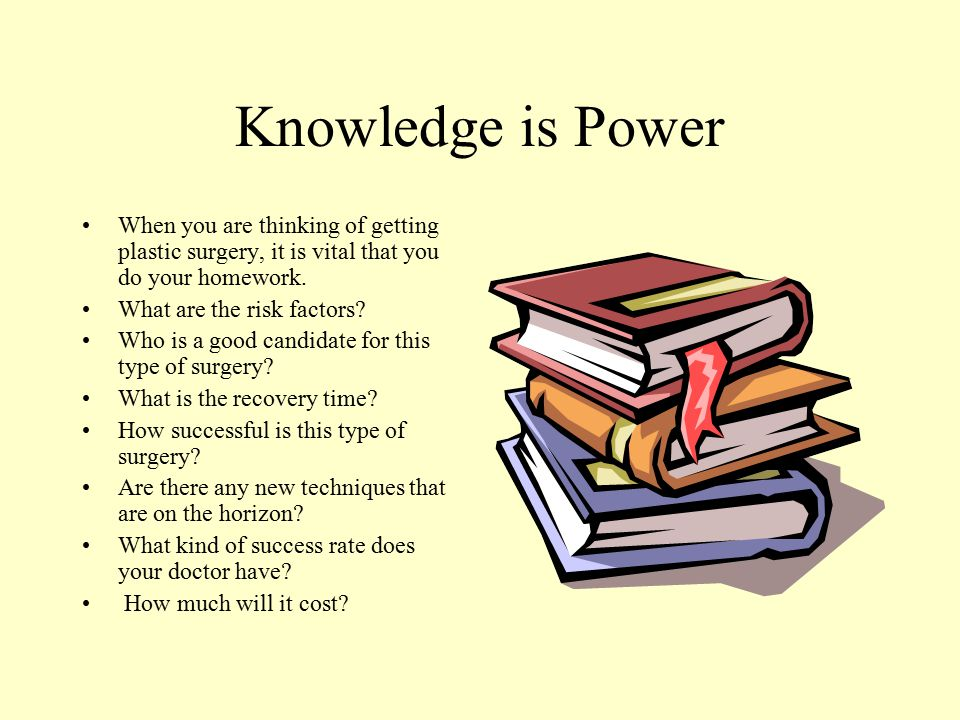 Knowledge is Power When you are thinking of getting plastic surgery, it is vital that you do your homework.