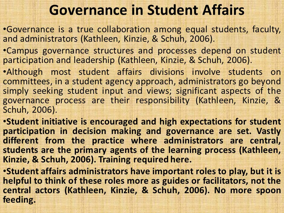Governance in Student Affairs Governance is a true collaboration among equal students, faculty, and administrators (Kathleen, Kinzie, & Schuh, 2006).
