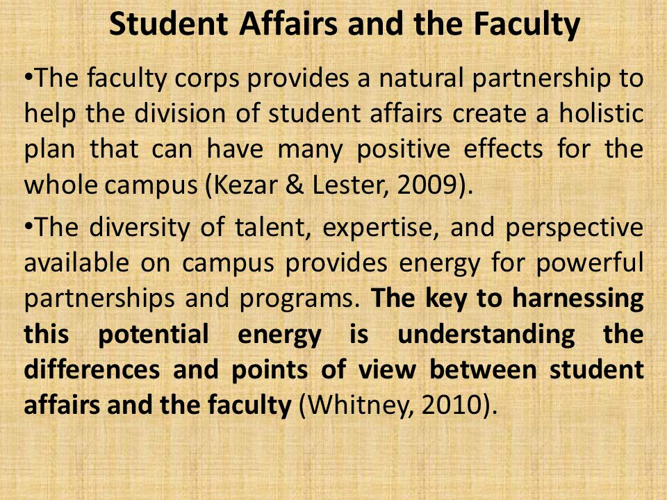 Student Affairs and the Faculty The faculty corps provides a natural partnership to help the division of student affairs create a holistic plan that can have many positive effects for the whole campus (Kezar & Lester, 2009).
