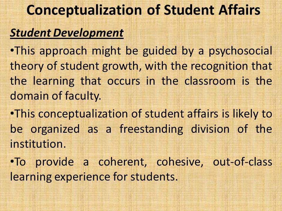 Conceptualization of Student Affairs Student Development This approach might be guided by a psychosocial theory of student growth, with the recognition that the learning that occurs in the classroom is the domain of faculty.