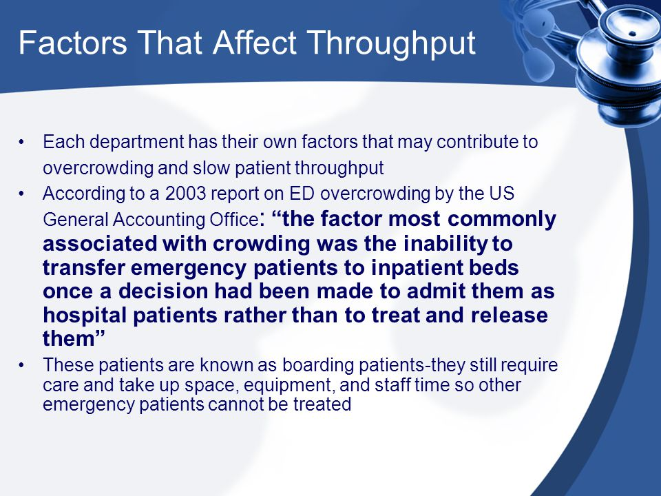 Factors That Affect Throughput Each department has their own factors that may contribute to overcrowding and slow patient throughput According to a 2003 report on ED overcrowding by the US General Accounting Office : the factor most commonly associated with crowding was the inability to transfer emergency patients to inpatient beds once a decision had been made to admit them as hospital patients rather than to treat and release them These patients are known as boarding patients-they still require care and take up space, equipment, and staff time so other emergency patients cannot be treated