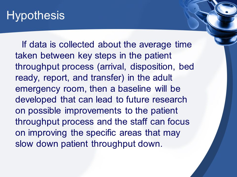 Hypothesis If data is collected about the average time taken between key steps in the patient throughput process (arrival, disposition, bed ready, report, and transfer) in the adult emergency room, then a baseline will be developed that can lead to future research on possible improvements to the patient throughput process and the staff can focus on improving the specific areas that may slow down patient throughput down.