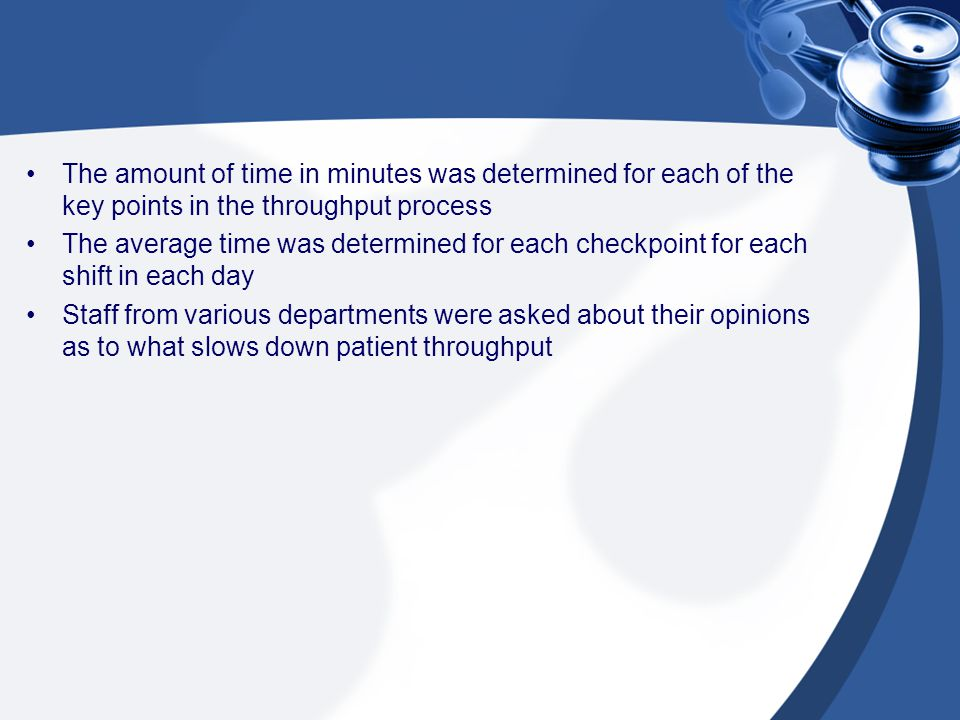 The amount of time in minutes was determined for each of the key points in the throughput process The average time was determined for each checkpoint for each shift in each day Staff from various departments were asked about their opinions as to what slows down patient throughput
