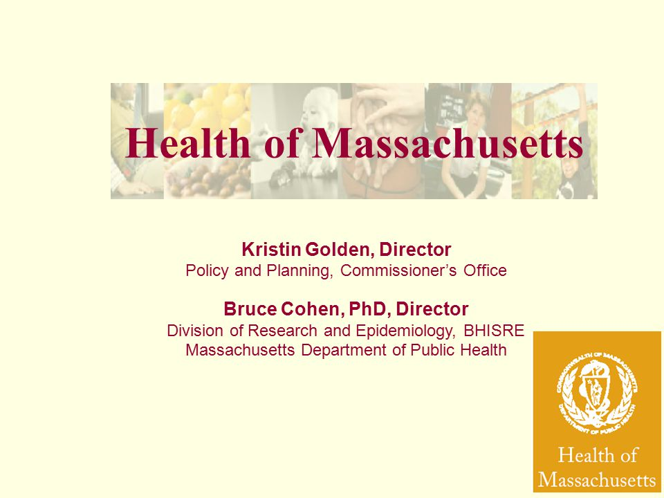 Health of Massachusetts Kristin Golden, Director Policy and Planning, Commissioner's Office Bruce Cohen, PhD, Director Division of Research and Epidemiology, BHISRE Massachusetts Department of Public Health