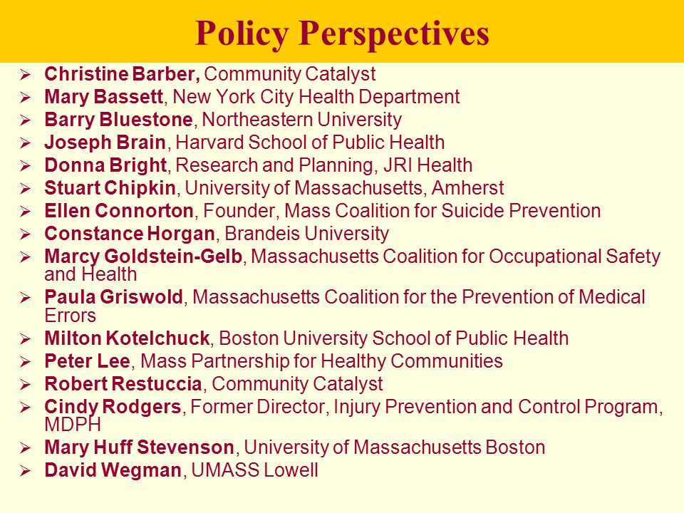 Policy Perspectives  Christine Barber, Community Catalyst  Mary Bassett, New York City Health Department  Barry Bluestone, Northeastern University  Joseph Brain, Harvard School of Public Health  Donna Bright, Research and Planning, JRI Health  Stuart Chipkin, University of Massachusetts, Amherst  Ellen Connorton, Founder, Mass Coalition for Suicide Prevention  Constance Horgan, Brandeis University  Marcy Goldstein-Gelb, Massachusetts Coalition for Occupational Safety and Health  Paula Griswold, Massachusetts Coalition for the Prevention of Medical Errors  Milton Kotelchuck, Boston University School of Public Health  Peter Lee, Mass Partnership for Healthy Communities  Robert Restuccia, Community Catalyst  Cindy Rodgers, Former Director, Injury Prevention and Control Program, MDPH  Mary Huff Stevenson, University of Massachusetts Boston  David Wegman, UMASS Lowell