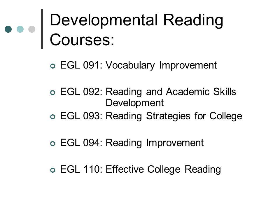 Developmental Reading Courses: EGL 091: Vocabulary Improvement EGL 092: Reading and Academic Skills Development EGL 093: Reading Strategies for College EGL 094: Reading Improvement EGL 110: Effective College Reading