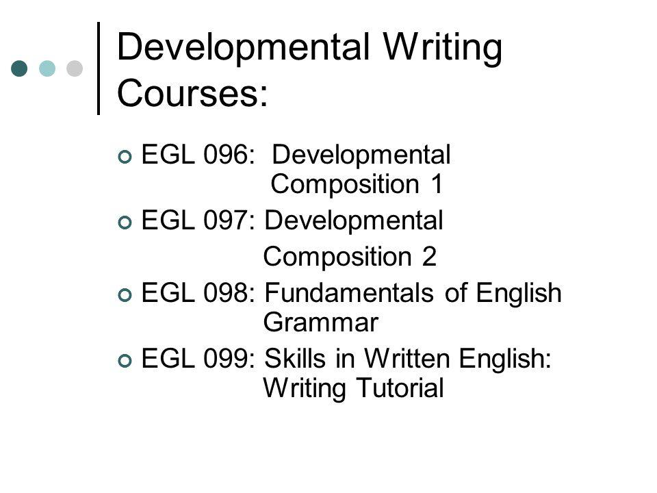 Developmental Writing Courses: EGL 096: Developmental Composition 1 EGL 097: Developmental Composition 2 EGL 098: Fundamentals of English Grammar EGL 099: Skills in Written English: Writing Tutorial
