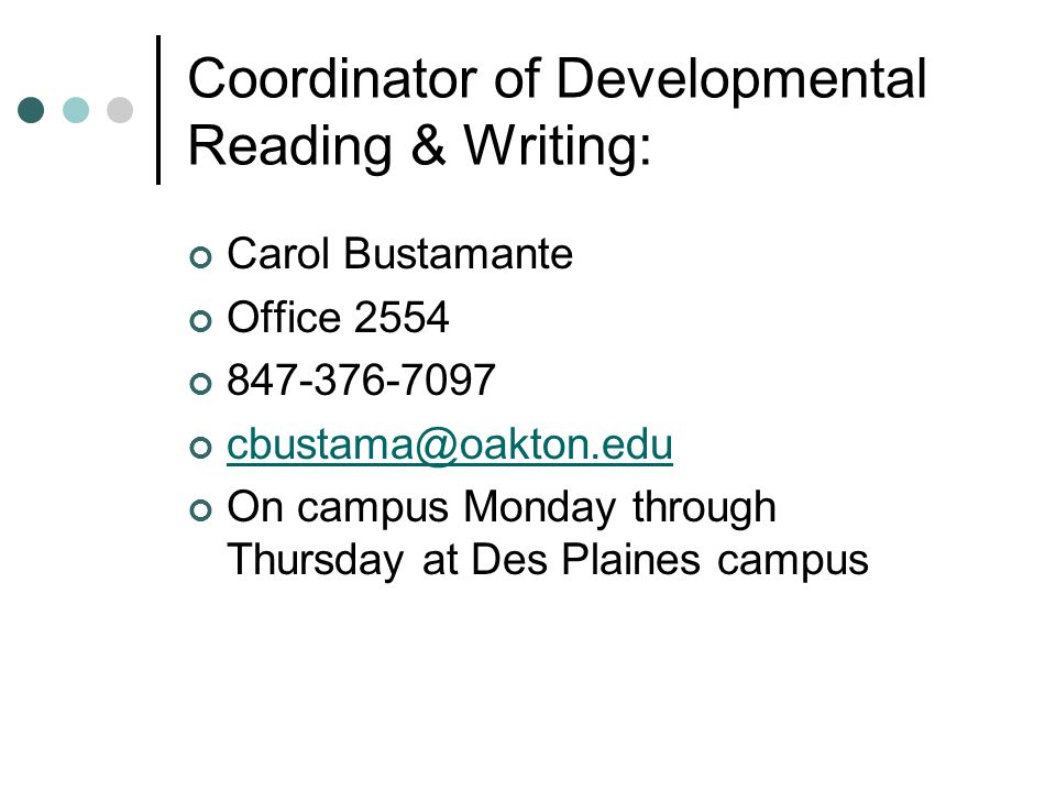 Coordinator of Developmental Reading & Writing: Carol Bustamante Office 2554 847-376-7097 cbustama@oakton.edu On campus Monday through Thursday at Des Plaines campus