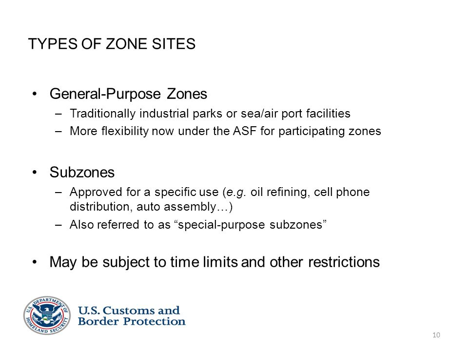 10 TYPES OF ZONE SITES General-Purpose Zones –Traditionally industrial parks or sea/air port facilities –More flexibility now under the ASF for participating zones Subzones –Approved for a specific use (e.g.