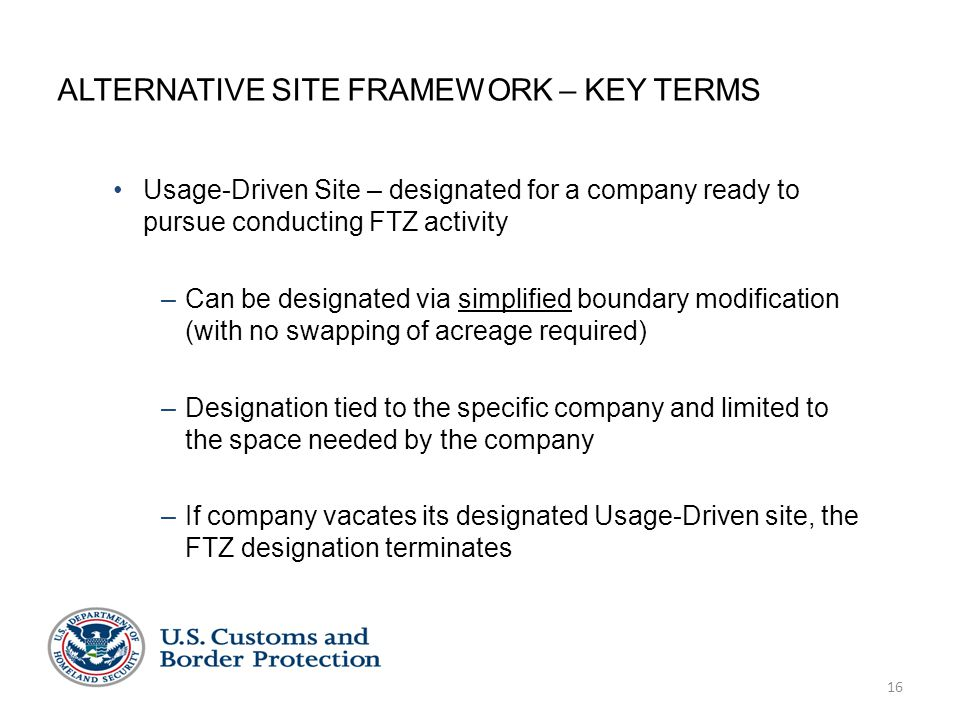 16 ALTERNATIVE SITE FRAMEWORK – KEY TERMS Usage-Driven Site – designated for a company ready to pursue conducting FTZ activity –Can be designated via simplified boundary modification (with no swapping of acreage required) –Designation tied to the specific company and limited to the space needed by the company –If company vacates its designated Usage-Driven site, the FTZ designation terminates