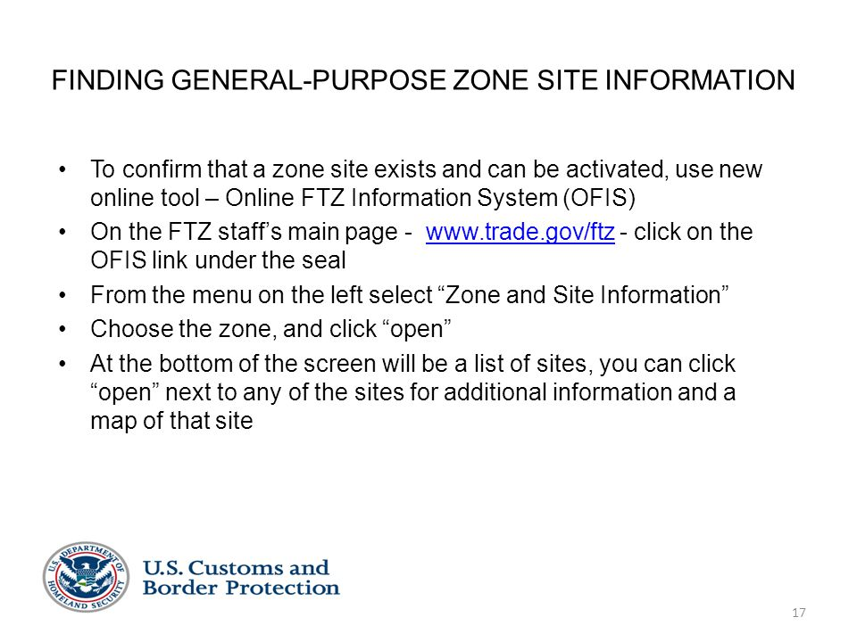 17 FINDING GENERAL-PURPOSE ZONE SITE INFORMATION To confirm that a zone site exists and can be activated, use new online tool – Online FTZ Information System (OFIS) On the FTZ staff's main page - www.trade.gov/ftz - click on the OFIS link under the sealwww.trade.gov/ftz From the menu on the left select Zone and Site Information Choose the zone, and click open At the bottom of the screen will be a list of sites, you can click open next to any of the sites for additional information and a map of that site