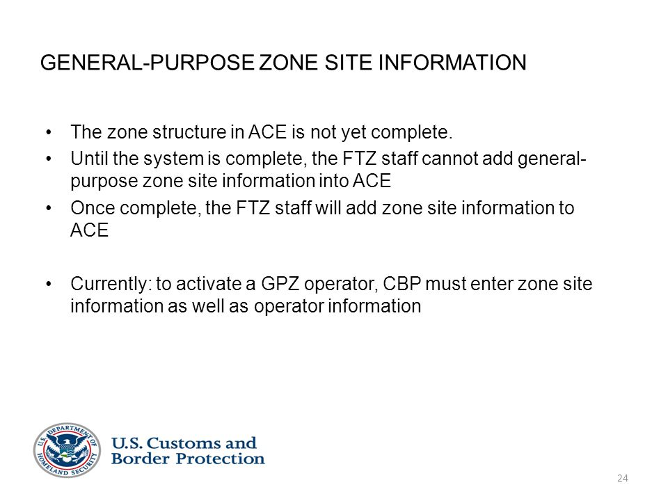 24 GENERAL-PURPOSE ZONE SITE INFORMATION The zone structure in ACE is not yet complete. Until the system is complete, the FTZ staff cannot add general