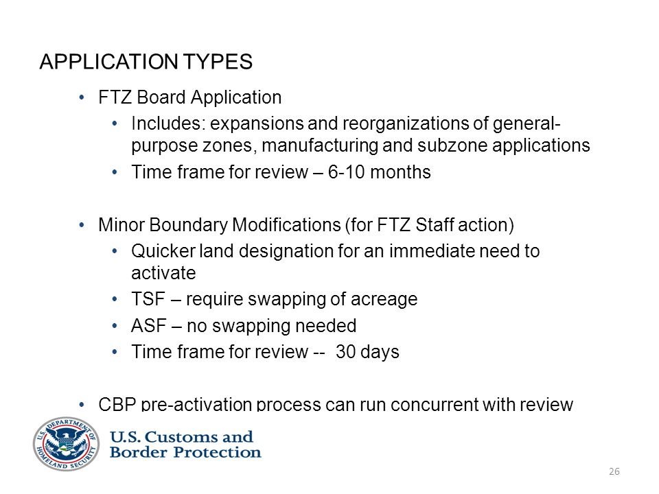 26 APPLICATION TYPES FTZ Board Application Includes: expansions and reorganizations of general- purpose zones, manufacturing and subzone applications Time frame for review – 6-10 months Minor Boundary Modifications (for FTZ Staff action) Quicker land designation for an immediate need to activate TSF – require swapping of acreage ASF – no swapping needed Time frame for review -- 30 days CBP pre-activation process can run concurrent with review