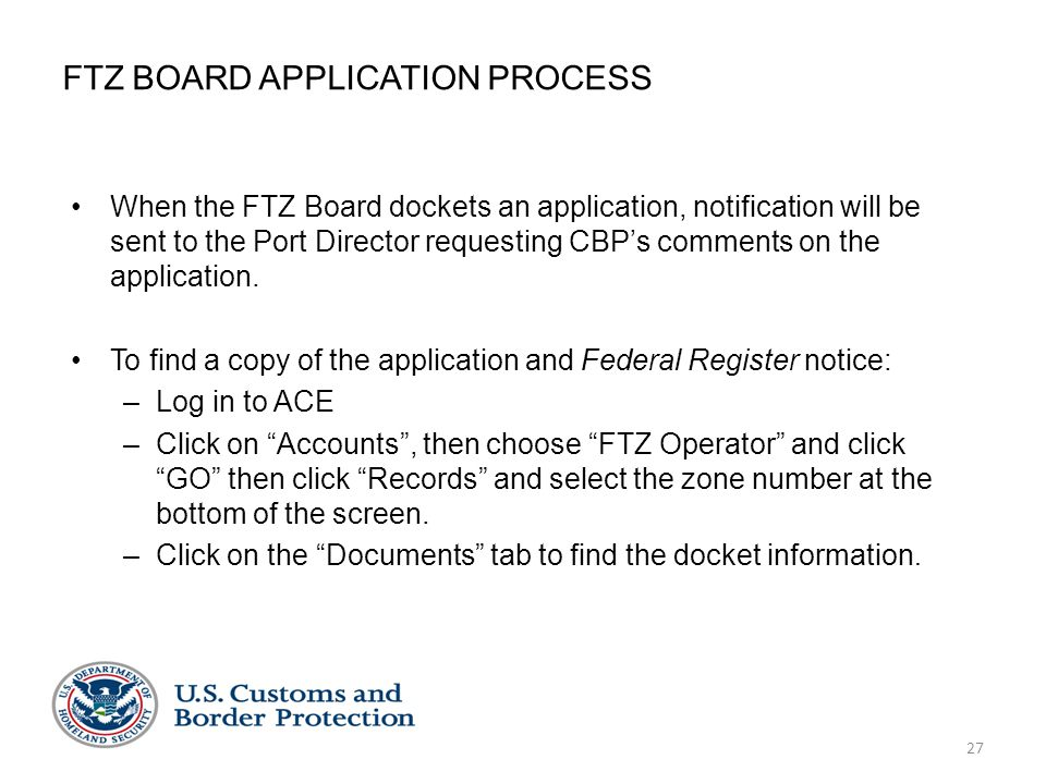 27 FTZ BOARD APPLICATION PROCESS When the FTZ Board dockets an application, notification will be sent to the Port Director requesting CBP's comments o