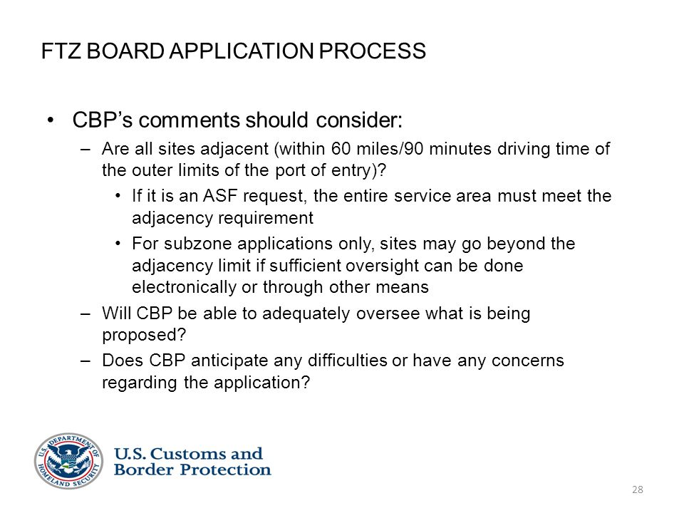 28 FTZ BOARD APPLICATION PROCESS CBP's comments should consider: –Are all sites adjacent (within 60 miles/90 minutes driving time of the outer limits of the port of entry).