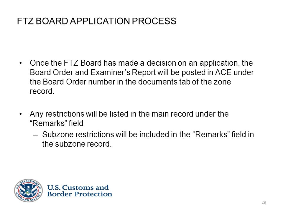 29 FTZ BOARD APPLICATION PROCESS Once the FTZ Board has made a decision on an application, the Board Order and Examiner's Report will be posted in ACE under the Board Order number in the documents tab of the zone record.