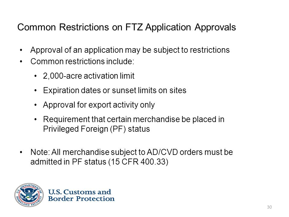 30 Common Restrictions on FTZ Application Approvals Approval of an application may be subject to restrictions Common restrictions include: 2,000-acre activation limit Expiration dates or sunset limits on sites Approval for export activity only Requirement that certain merchandise be placed in Privileged Foreign (PF) status Note: All merchandise subject to AD/CVD orders must be admitted in PF status (15 CFR 400.33)