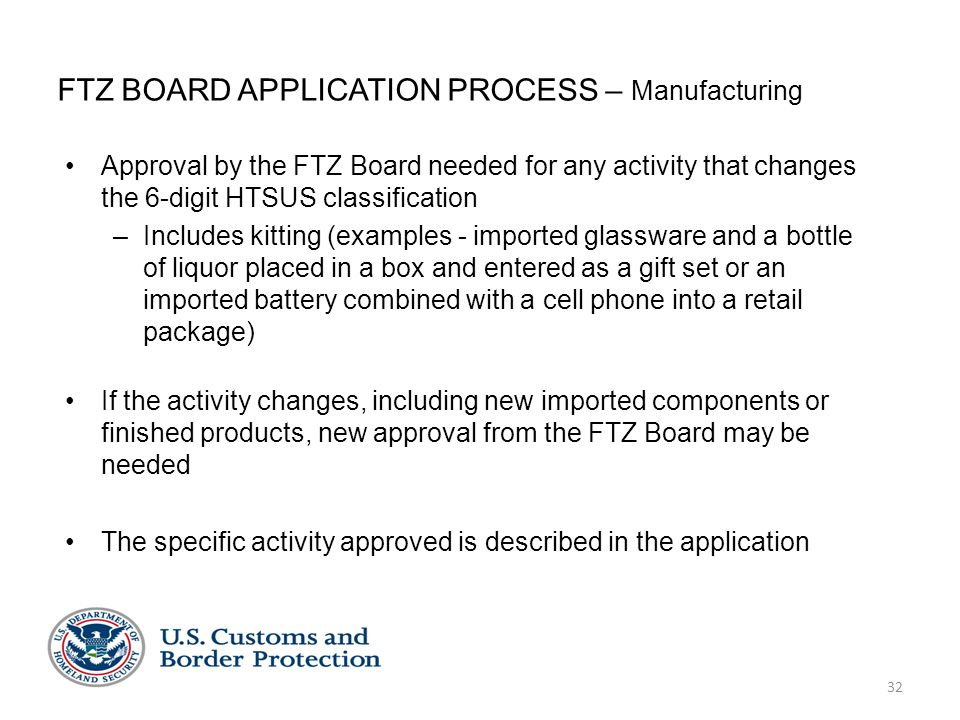 32 FTZ BOARD APPLICATION PROCESS – Manufacturing Approval by the FTZ Board needed for any activity that changes the 6-digit HTSUS classification –Includes kitting (examples - imported glassware and a bottle of liquor placed in a box and entered as a gift set or an imported battery combined with a cell phone into a retail package) If the activity changes, including new imported components or finished products, new approval from the FTZ Board may be needed The specific activity approved is described in the application