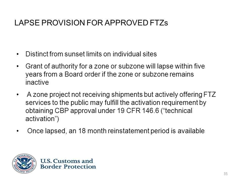 35 LAPSE PROVISION FOR APPROVED FTZs Distinct from sunset limits on individual sites Grant of authority for a zone or subzone will lapse within five y