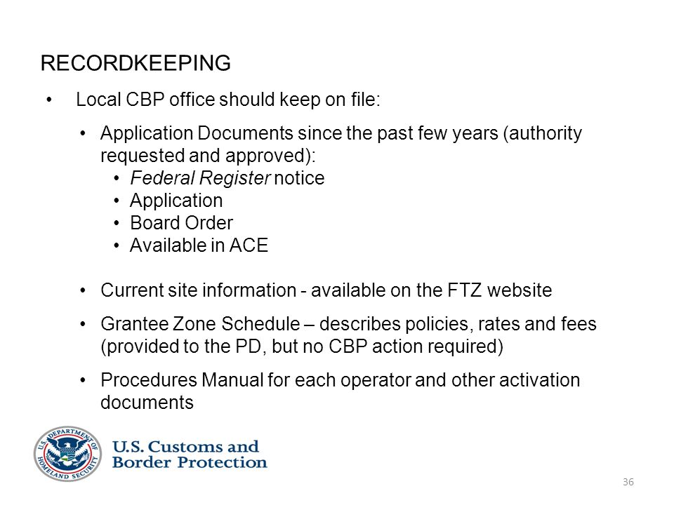 36 RECORDKEEPING Local CBP office should keep on file: Application Documents since the past few years (authority requested and approved): Federal Register notice Application Board Order Available in ACE Current site information - available on the FTZ website Grantee Zone Schedule – describes policies, rates and fees (provided to the PD, but no CBP action required) Procedures Manual for each operator and other activation documents