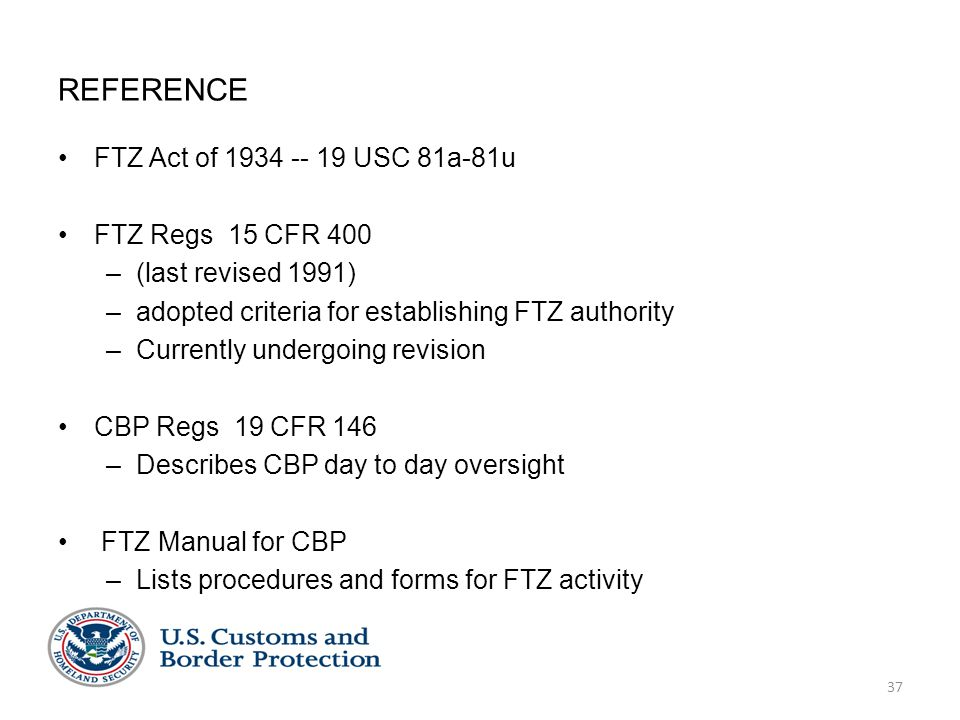REFERENCE FTZ Act of 1934 -- 19 USC 81a-81u FTZ Regs 15 CFR 400 –(last revised 1991) –adopted criteria for establishing FTZ authority –Currently under