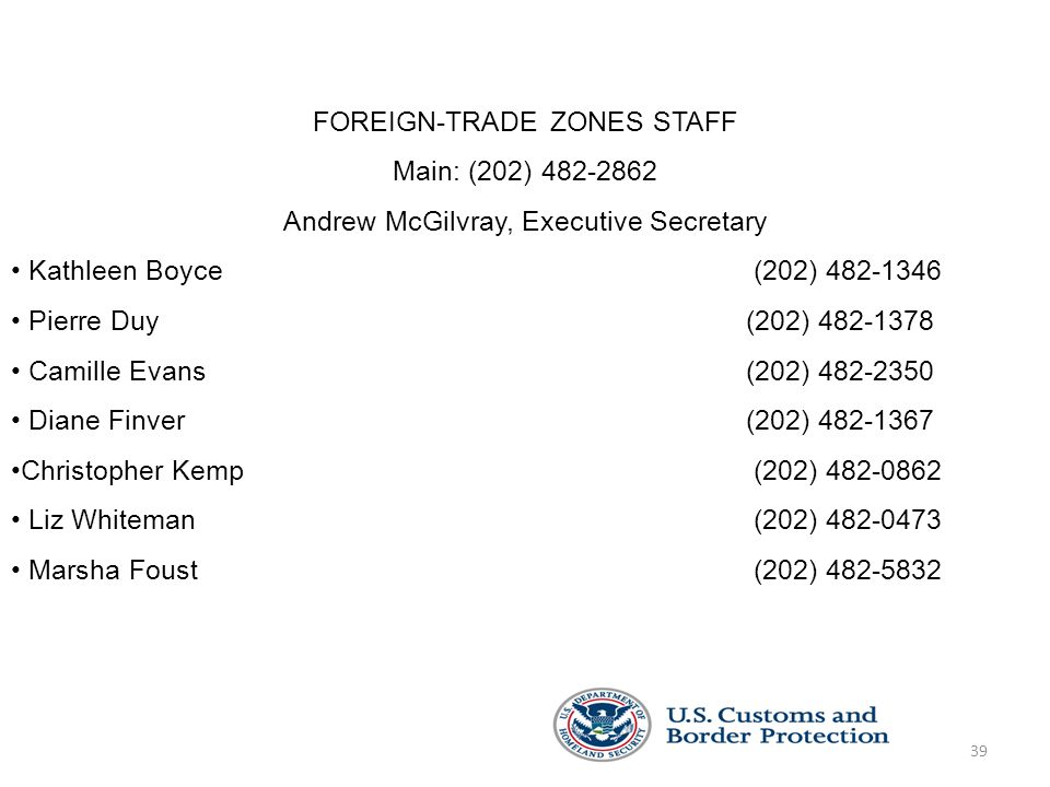 39 FOREIGN-TRADE ZONES STAFF Main: (202) 482-2862 Andrew McGilvray, Executive Secretary Kathleen Boyce (202) 482-1346 Pierre Duy (202) 482-1378 Camille Evans (202) 482-2350 Diane Finver (202) 482-1367 Christopher Kemp (202) 482-0862 Liz Whiteman (202) 482-0473 Marsha Foust (202) 482-5832