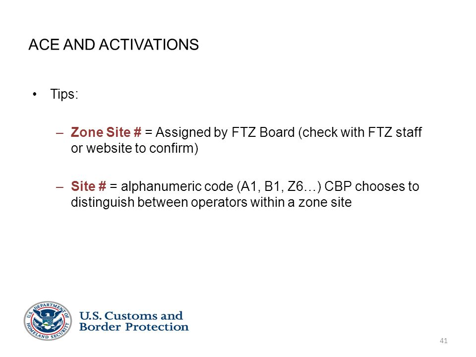 41 ACE AND ACTIVATIONS Tips: –Zone Site # = Assigned by FTZ Board (check with FTZ staff or website to confirm) –Site # = alphanumeric code (A1, B1, Z6…) CBP chooses to distinguish between operators within a zone site
