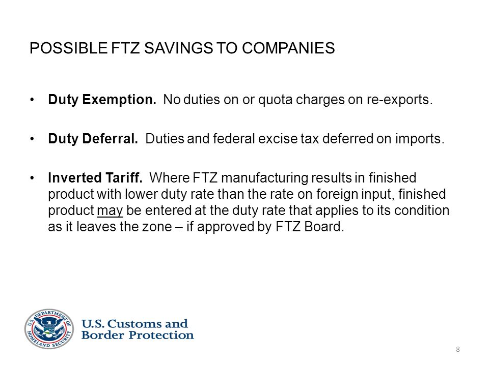 POSSIBLE FTZ SAVINGS TO COMPANIES Duty Exemption. No duties on or quota charges on re-exports. Duty Deferral. Duties and federal excise tax deferred o