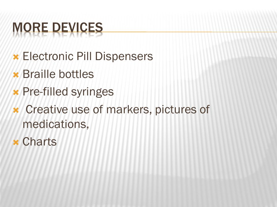  Electronic Pill Dispensers  Braille bottles  Pre-filled syringes  Creative use of markers, pictures of medications,  Charts