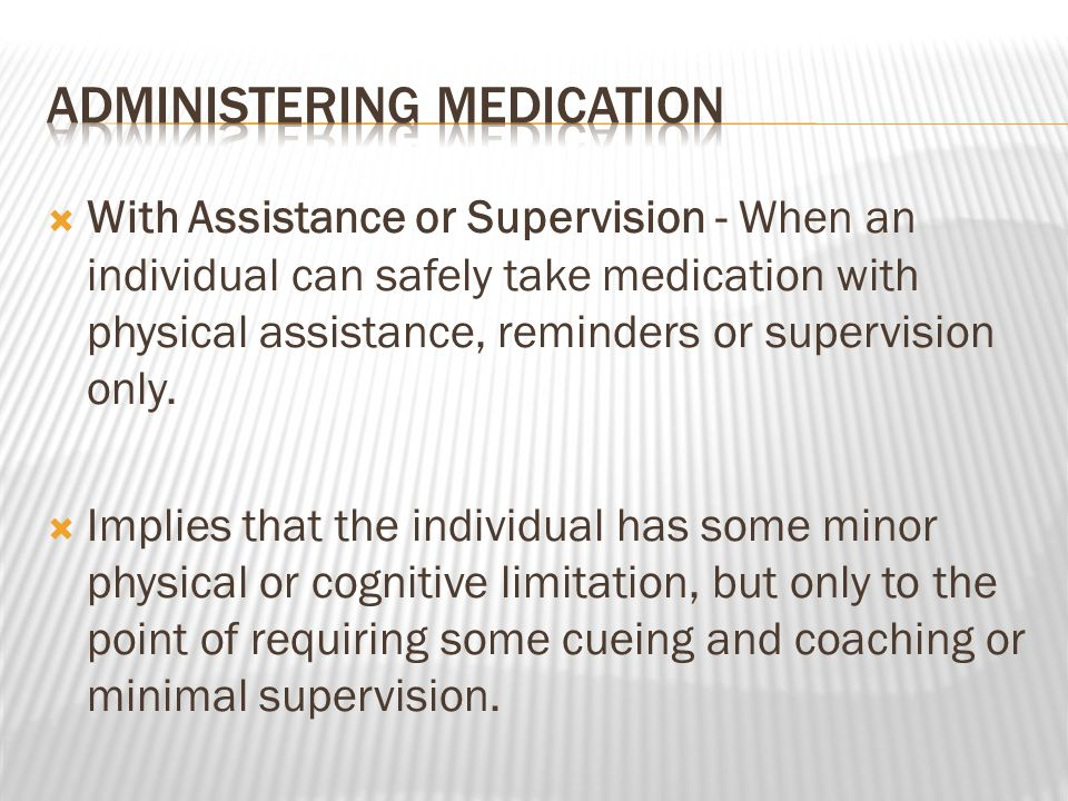  With Assistance or Supervision - When an individual can safely take medication with physical assistance, reminders or supervision only.