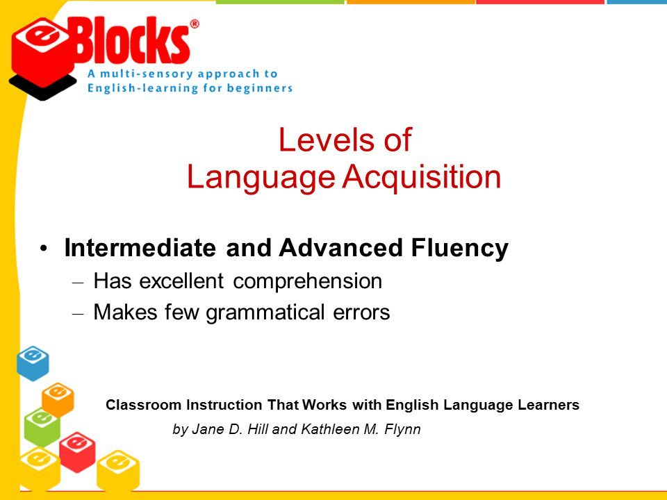Intermediate and Advanced Fluency – Has excellent comprehension – Makes few grammatical errors Classroom Instruction That Works with English Language