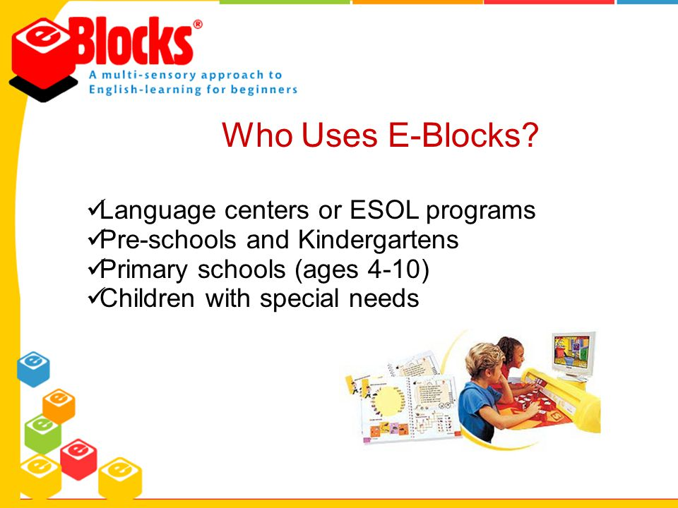 Who Uses E-Blocks? Language centers or ESOL programs Pre-schools and Kindergartens Primary schools (ages 4-10) Children with special needs